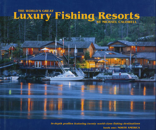 The World's Great Luxury Fishing Resorts: Book One: North America Michael Caldwell