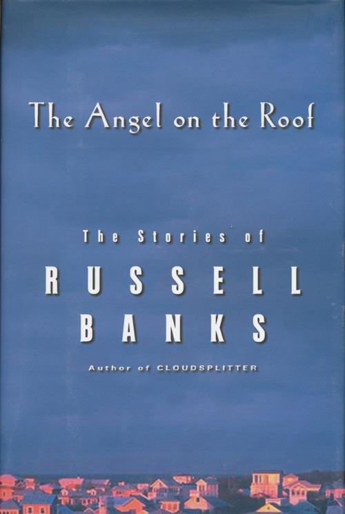 Angel on the Roof The Stories of Russell Banks. Russell Banks.