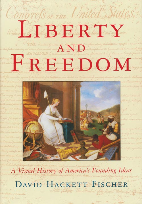 Liberty and Freedom A Visual History of America's Founding Ideas. David Hackett Fischer.