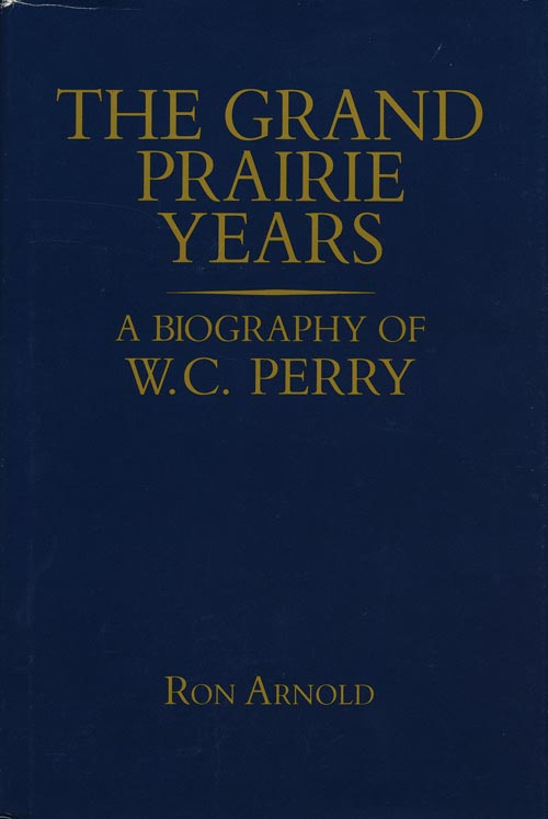 Grand Prairie Years A Biography of W.C. Perry. Ron Arnold.