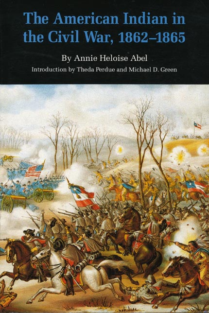 The American Indian in the Civil War, 1862-1865. Annie Heloise Abel, Theda Perdue, Michael D. Green.