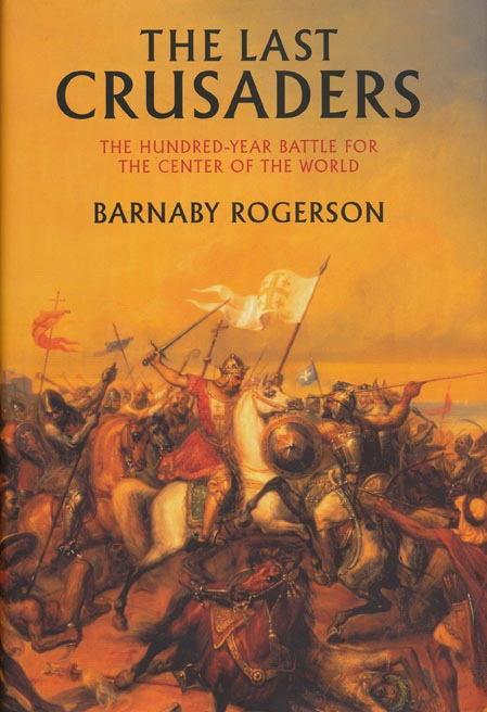 The Last Crusaders The Hundred-Year Battle for the Center of the World. Barnaby Rogerson.