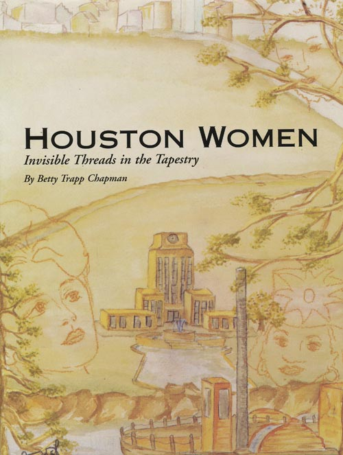 Houston Women Invisible Threads in the Tapestry. Betty Trapp Chapman.