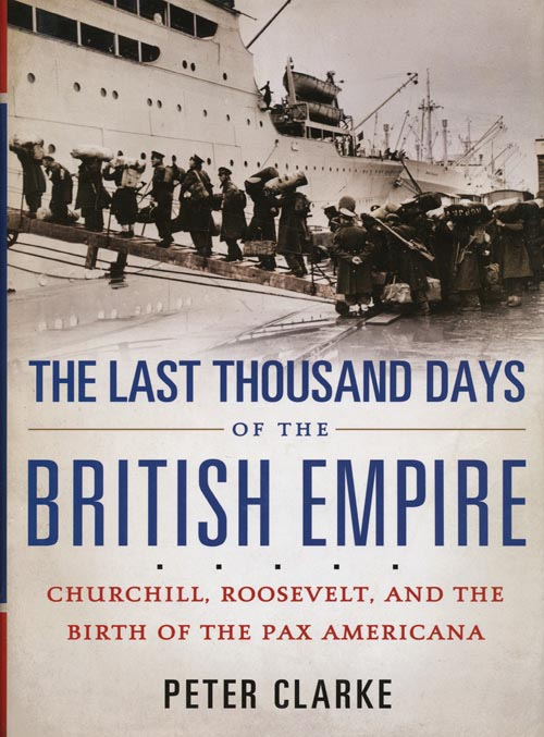 The Last Thousand Days of the British Empire Churchill, Roosevelt, and the Birth of the Pax Americana. Peter Clarke.