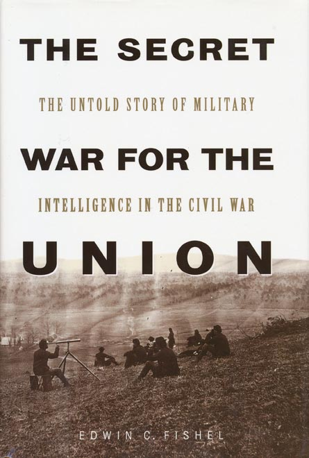 The Secret War for the Union The Untold Story of Military Intelligence in the Civil War. Edwin C. Fishel.
