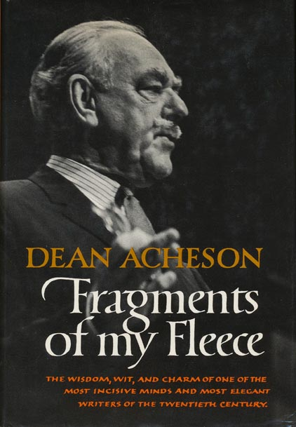 Fragments of my fleece The Wisdom, Wit, and Charm of One of the Most Insisive Minds and Most Elegant Writers of the Twentieth Century. Dean Acheson.