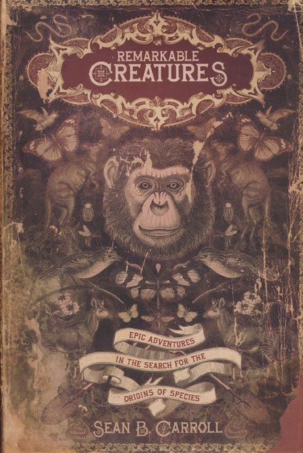Remarkable Creatures Epic Adventures in the Search for the Origin of Species. Sean B. Carroll.