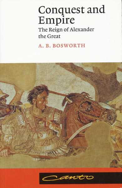 Conquest and Empire The Reign of Alexander the Great. A. B. Bosworth.