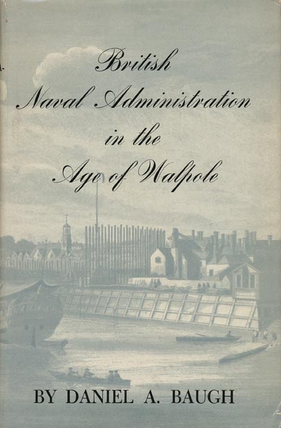 British Naval Administration in the Age of Walpole. Daniel A. Baugh.
