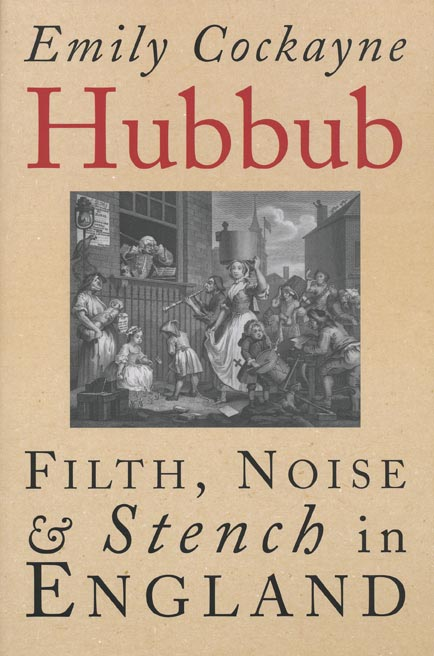 Hubbub Filth, Noise, and Stench in England, 1600-1770. Emily Cockayne.