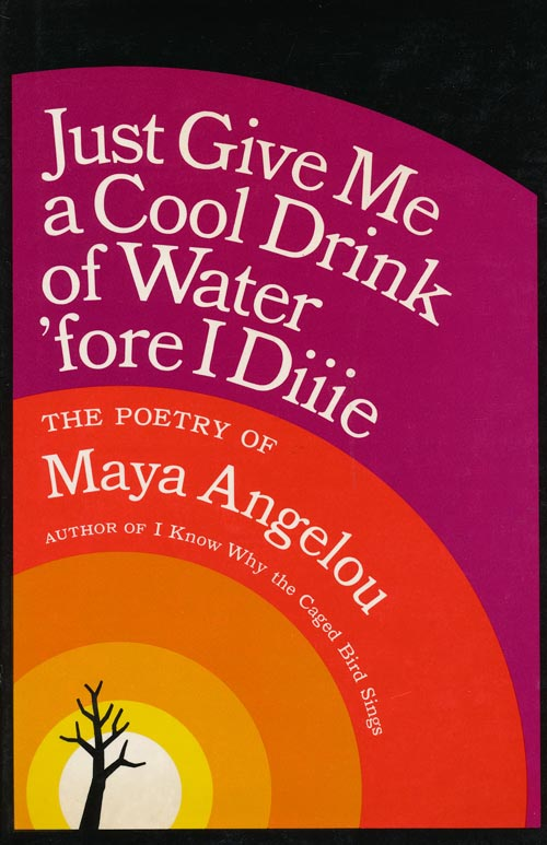 Just Give Me a Cool Drink of Water 'Fore I Diiie. Maya Angelou.