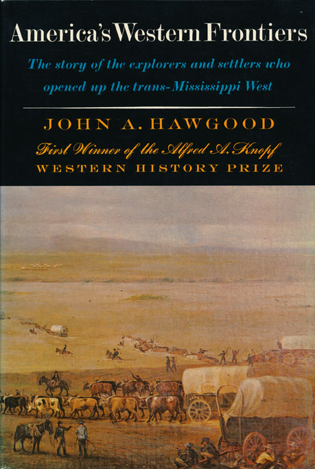 America's Western Frontiers The Story of the Explorers and Settlers Who Opened Up the Trans-Mississippi West. John A. Hawgood.