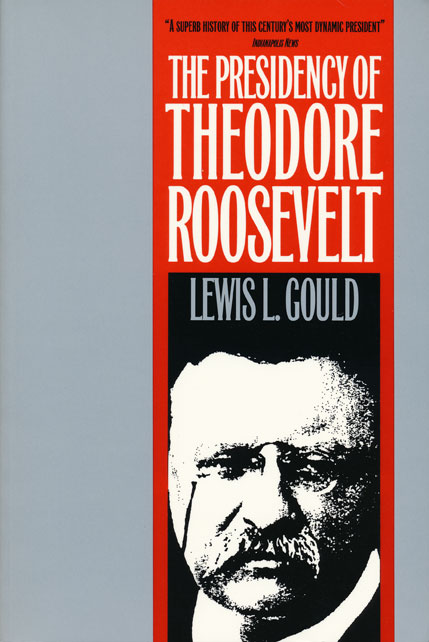 The Presidency of Theodore Roosevelt. Lewis L. Gould.