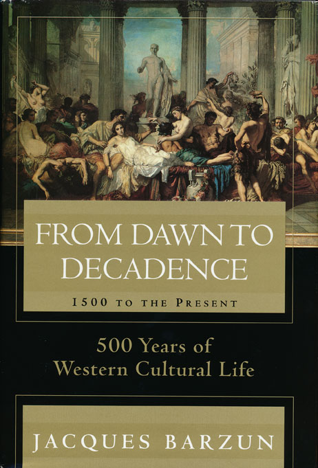 From Dawn to Decadence 500 Years of Western Cultural Life - 1500 to the Present. Jacques Barzun.
