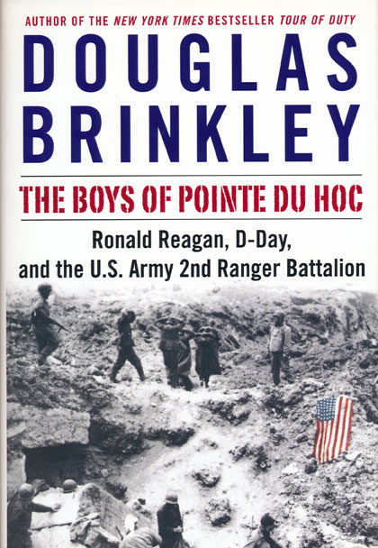 The Boys of Pointe du Hoc Ronald Reagan, D-Day, and the U.S. Army 2nd Ranger Battalion. Douglas Brinkley.
