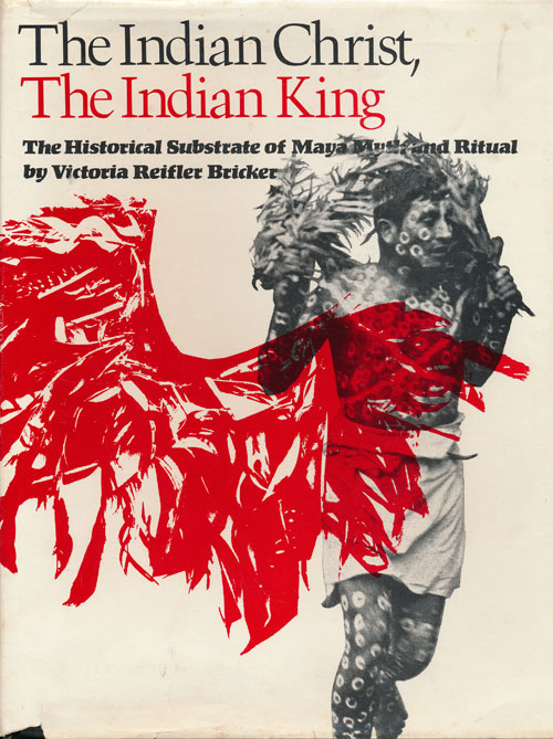 The Indian Christ, the Indian King The Historical Substrate of Maya Myth and Ritual. Victoria Reifler Bricker.