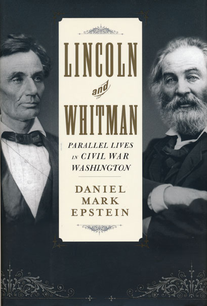 Lincoln and Whitman Parallel Lives in Civil War Washington. Daniel Mark Epstein.