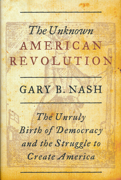 The Unknown American Revolution The Unruly Birth of Democracy and the Struggle to Create America. Gary B. Nash.
