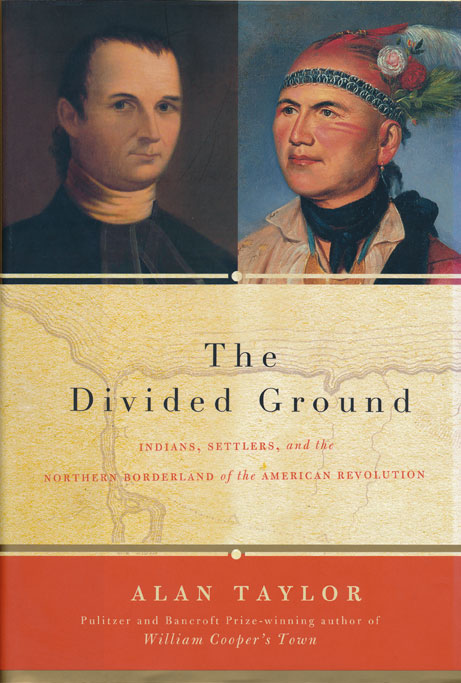 The Divided Ground Indians, Settlers, and the Northern Borderland of the American Revolution. Alan Taylor.