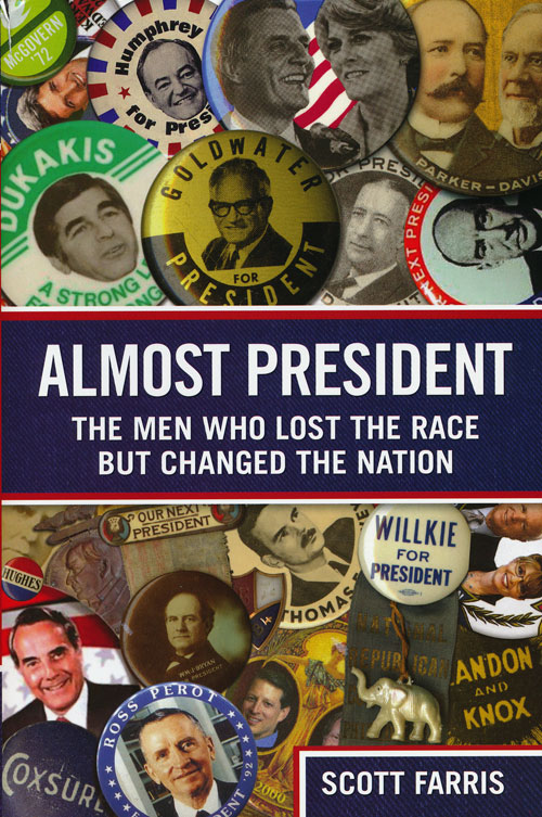 Almost President The Men Who Lost the Race but Changed the Nation. Scott Farris.