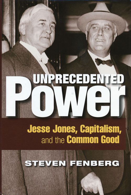 Unprecedented Power Jesse Jones, Capitalism, and the Common Good. Steven Fenberg.