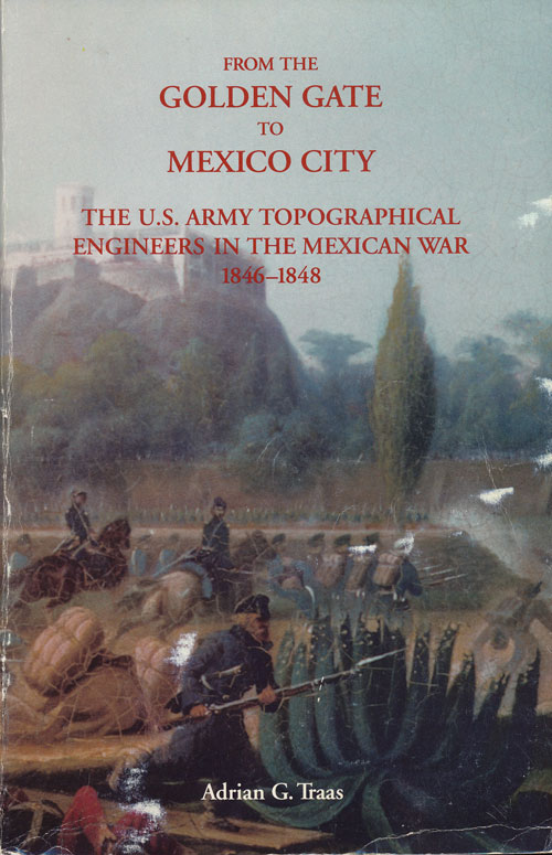 From the Golden Gate to Mexico City The US Army Topographical Engineers in  the Mexican War 1846-1848 by Adrian George Traas on Good Books in the Woods