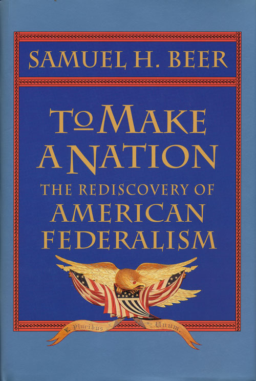 To Make a Nation: the Rediscovery of American Federalism. Samuel H. Beer.