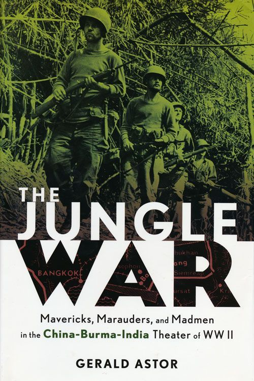 The Jungle War Mavericks, Marauders, and Madmen in the China-Burma-India Theater of WWII. Gerald Astor.
