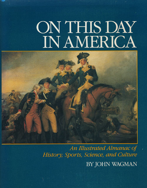 On This Day in America An Illustrated Almanac of American History, Sports, Science, and Culture. John Wagman.