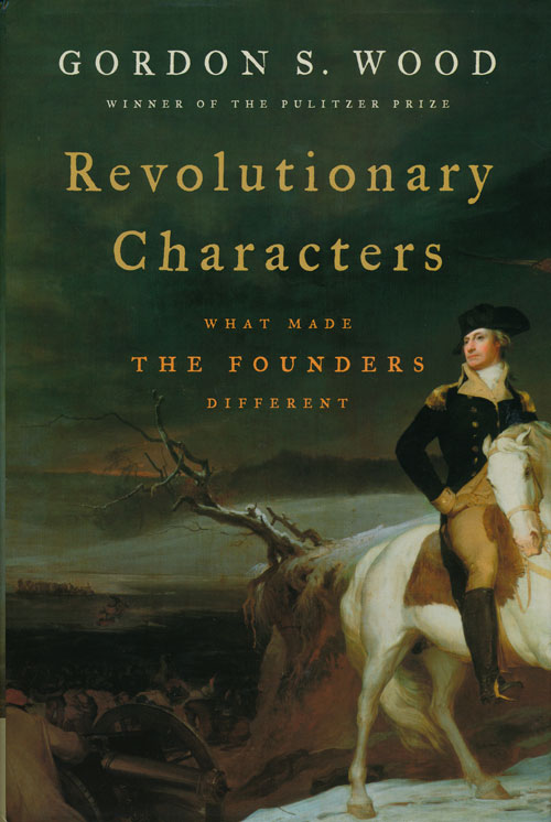 Revolutionary Characters What Made the Founders Different. Gordon S. Wood.