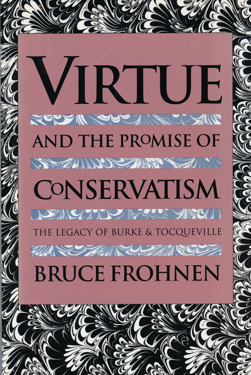 Virtue and the Promise of Conservatism The Legacy of Burke and Tocqueville. Bruce Frohnen.