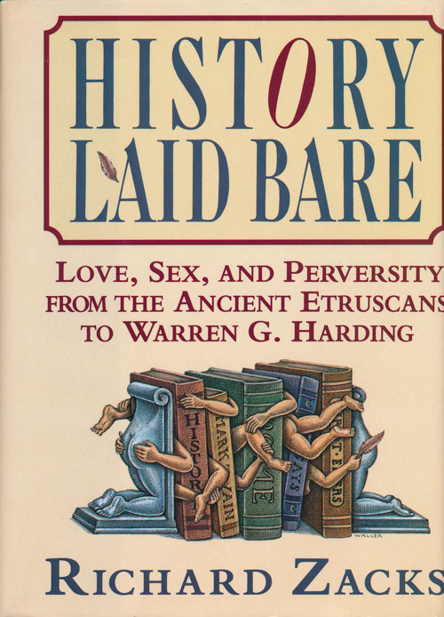 History Laid Bare Love, Sex, and Perversity from the Ancient Etruscans to Warren G. Harding. Richard Zacks.