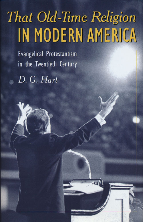 That Old-Time Religion in Modern America Evangelical Protestantism in the Twentieth Century. D. G. Hart.