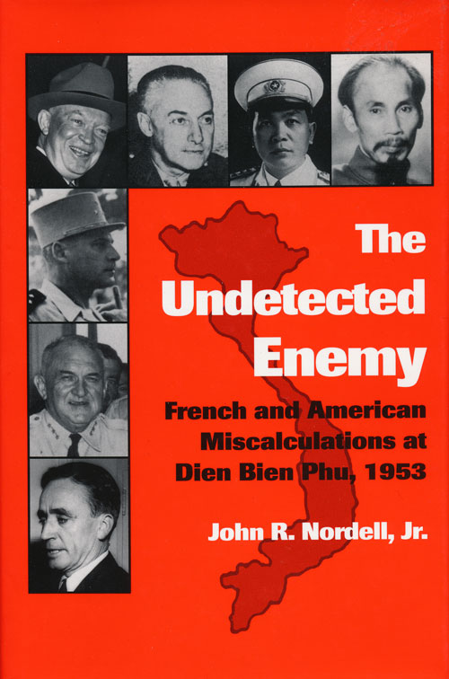 The Undetected Enemy French and American Miscalculations At Dien Bien Phu, 1953. John R. Nordell Jr.