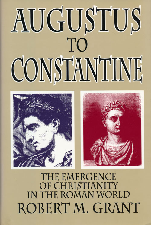 Augustus to Constantine The Emergence of Christianity in the Roman World. Robert M. Grant.