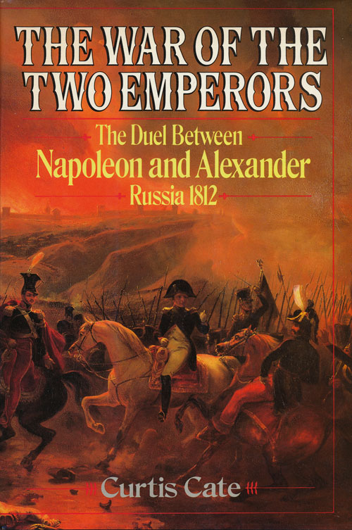 The War of the Two Emperors The Duel between Napoleon and Alexander: Russia, 1812. Curtis Cate.