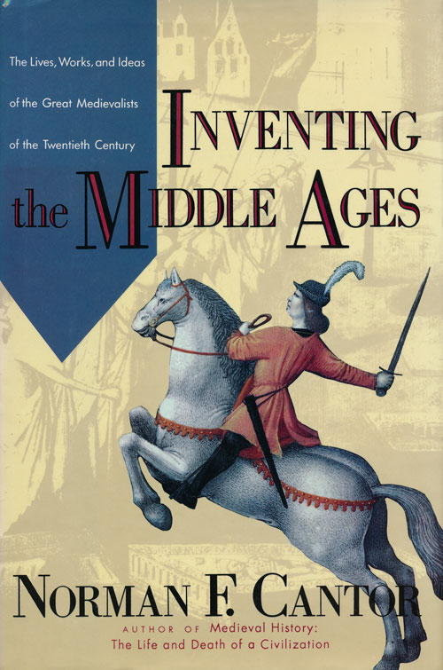 Inventing the Middle Ages The Lives, Works, and Ideas of the Great Medievalists of the Twentieth Century. Norman F. Cantor.