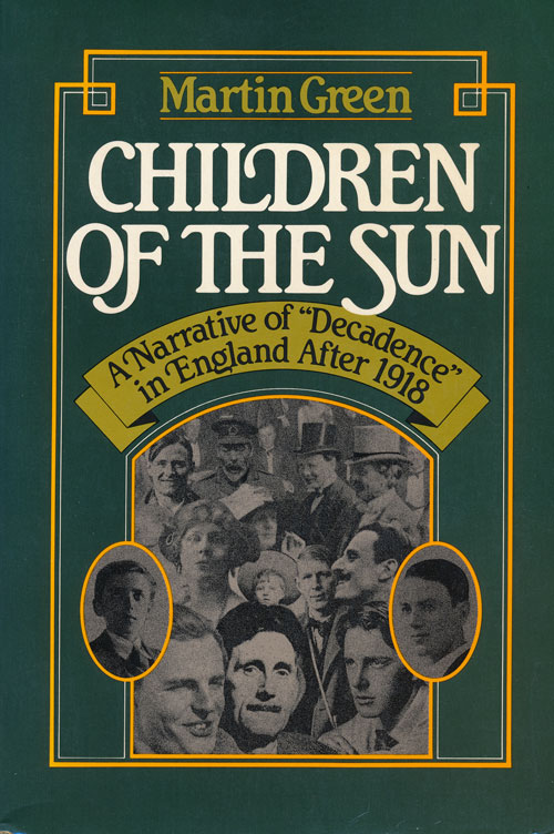"""Children of the Sun A Narrative of """"Decadence"""" in England after 1918. Martin Green."""