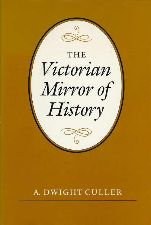 The Victorian Mirror of History. A. Dwight Culler.