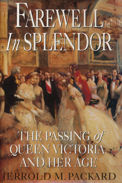 Farewell in Splendor The Passing of Queen Victoria and Her Age. Jerrold M. Packard.
