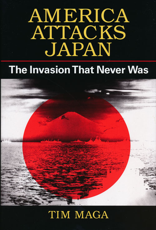 America Attacks Japan The Invasion That Never Was. Tim Maga.