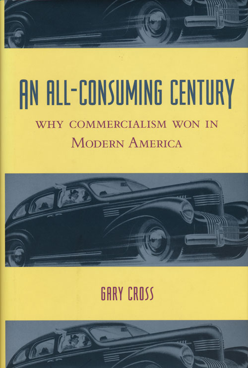An All-Consuming Century Why Commercialism Won in Modern America. Gary Cross.