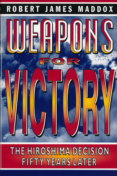 Weapons for Victory The Hiroshima Decision Fifty Years Later. Robert James Maddox.