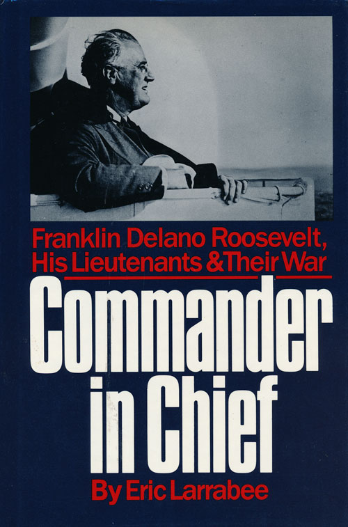Commander in Chief Franklin Delano Roosevelt, His Lieutenants, and Their War. Eric Larrabee.