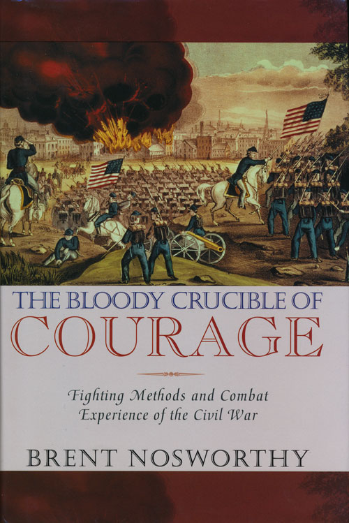 The Bloody Crucible of Courage Fighting Methods and Combat Experience of the Civil War. Brent Nosworthy.