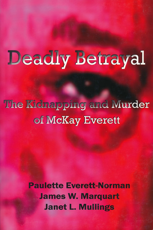 Deadly Betrayal The Kidnapping and Murder of McKay Everett. James W. Marquart Everett-Norman, Janet L. Mullings.