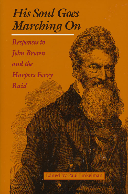 His Soul Goes Marching On Responses to John Brown and the Harpers Ferry Raid. Paul Finkelman.