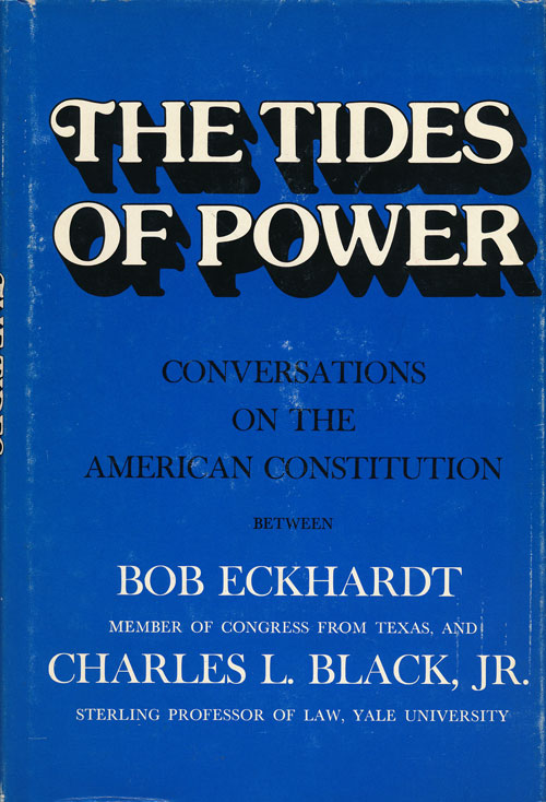 The Tides of Power Conversations on the American Constitution between Bob Eckhardt and Charles L. Black, Jr. Bob Eckhardt, Charles L. Black Jr.