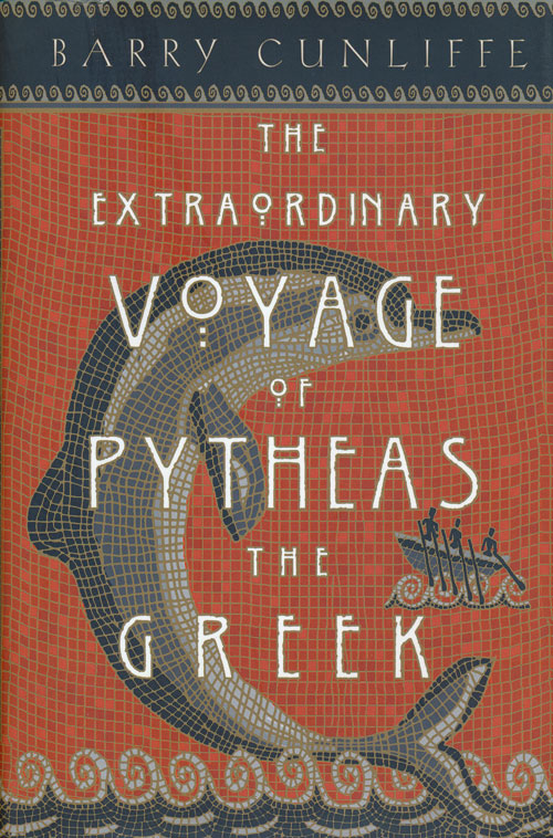 The Extraordinary Voyage of Pytheas the Greek. Barry Cunliffe.