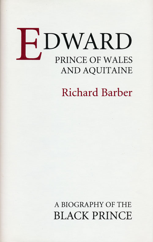 Edward, Prince of Wales and Aquitaine A Biography of the Black Prince. Richard Barber.
